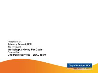 Presentation to Primary School SEAL Title (if relevant) Workshop 2: Going For Goals Presented by