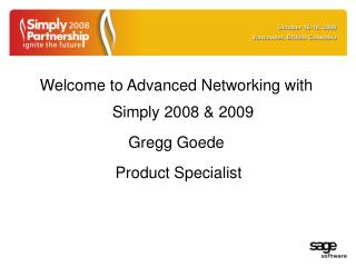 Welcome to Advanced Networking with Simply 2008 & 2009  Gregg Goede  Product Specialist