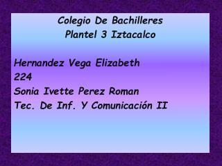 Colegio De Bachilleres  Plantel 3 Iztacalco Hernandez Vega Elizabeth 224 Sonia Ivette Perez Roman