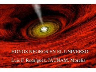 HOYOS NEGROS EN EL UNIVERSO Luis F. Rodríguez, IAUNAM, Morelia