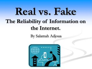 Real vs. Fake The Reliability of Information on the Internet.