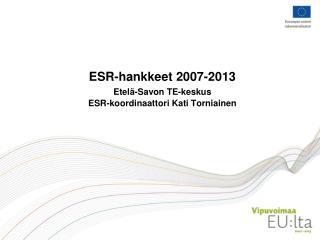 ESR-hankkeet 2007-2013 Etelä-Savon TE-keskus ESR-koordinaattori Kati Torniainen