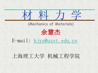 材 料 力 学 ( Mechanics of Materials ) 余慧杰 E-mail:  hjyu@usst 上海理工大学 机械工程学院