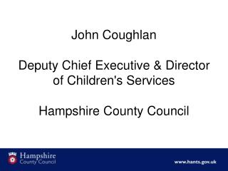 John Coughlan Deputy Chief Executive & Director of Children's Services Hampshire County Council