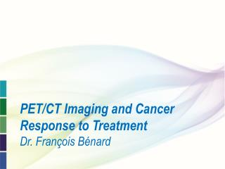 PET/CT Imaging and Cancer Response to Treatment Dr. François Bénard