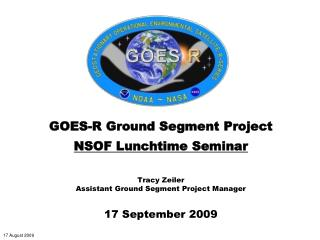GOES-R Ground Segment Project  NSOF Lunchtime Seminar   Tracy Zeiler Assistant Ground Segment Project Manager  17 Septem