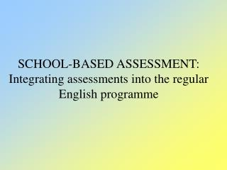 SCHOOL-BASED ASSESSMENT: Integrating assessments into the regular English programme