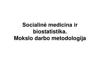 Socialinė medicina ir biostatistika. Mokslo darbo metodologija