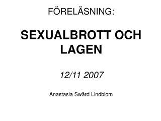 FÖRELÄSNING:  SEXUALBROTT OCH LAGEN  12/11 2007 Anastasia Swärd Lindblom