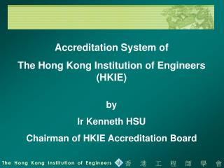 Accreditation System of  The Hong Kong Institution of Engineers (HKIE) by Ir Kenneth HSU
