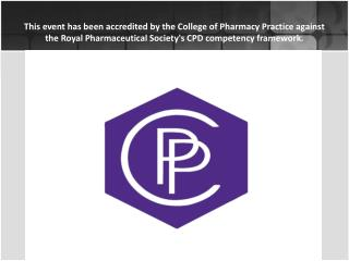 This event has been accredited by the College of Pharmacy Practice against the Royal Pharmaceutical Societys CPD compete