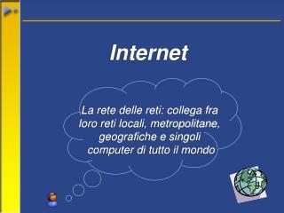La rete delle reti: collega fra  loro reti locali, metropolitane,  geografiche e singoli