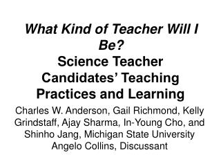 What Kind of Teacher Will I Be Science Teacher Candidates  Teaching Practices and Learning