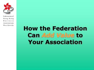 How the Federation Can  Add Value to Your Association