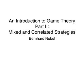 An Introduction to Game Theory Part II:  Mixed and Correlated Strategies