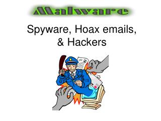 Spyware, Hoax emails,   & Hackers