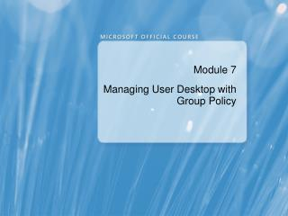 Module 7 Managing  User Desktop  with  Group Policy