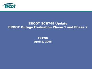ERCOT SCR745 Update ERCOT Outage Evaluation Phase 1 and Phase 2