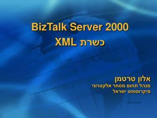 BizTalk Server 2000 כשרת  XML אלון טרטמן מנהל תחום מסחר אלקטרוני מיקרוסופט ישראל