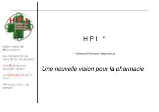 H P I   * * : Holding de Pharmacies Indépendantes Une nouvelle vision pour la pharmacie