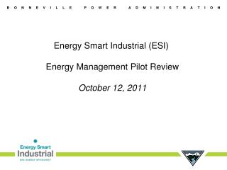 Energy Smart Industrial (ESI)  Energy Management Pilot Review October 12, 2011