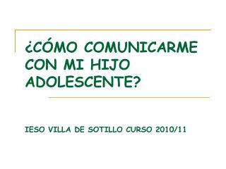 ¿CÓMO COMUNICARME CON MI HIJO ADOLESCENTE? IESO VILLA DE SOTILLO CURSO 2010/11