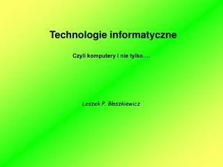 Technologie informatyczne           Czyli komputery i nie tylko….
