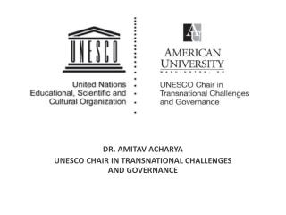 DR. AMITAV ACHARYA  UNESCO CHAIR IN TRANSNATIONAL CHALLENGES AND GOVERNANCE