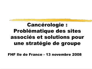 Cancérologie : Problématique des sites associés et solutions pour une stratégie de groupe
