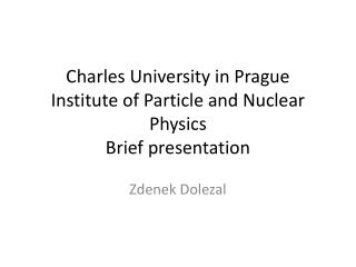 Charles University in Prague Institute of Particle and Nuclear Physics Brief presentation