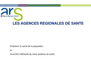 LES AGENCES REGIONALES DE SANTE Améliorer la santé de la population et