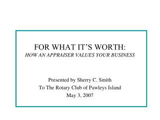 FOR WHAT IT S WORTH: HOW AN APPRAISER VALUES YOUR BUSINESS