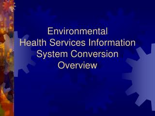 Environmental Health Services Information System Conversion  Overview