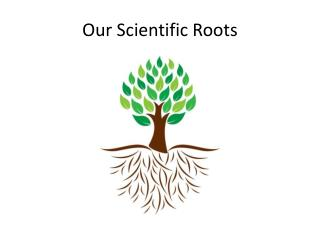 Our Scientific Roots