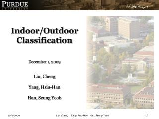 Indoor/Outdoor  Classification  December  1,  2009 Liu, Cheng Yang,  Hsiu -Han Han,  Seung Yeob