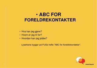 ABC FOR  FORELDREKONTAKTER Hva kan jeg gjøre? Hvem er jeg til for? Hvordan kan jeg jobbe?