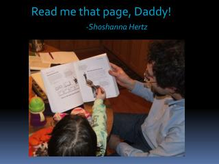 Read me that page, Daddy! -Shoshanna Hertz