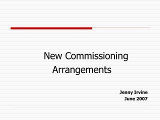 New Commissioning  Arrangements Jenny Irvine June 2007