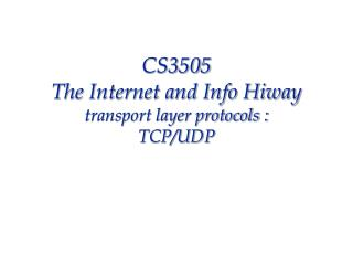 CS3505  The Internet and Info Hiway transport layer protocols :  TCP/UDP