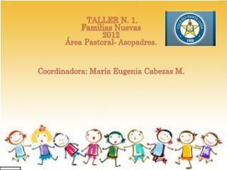 TALLER N. 1. Familias Nuevas 2012 Área Pastoral- Asopadres. Coordinadora: María Eugenia Cabezas M.