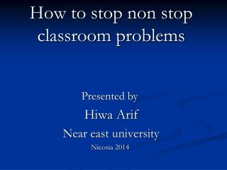 How to stop non stop classroom problems Presented by  Hiwa Arif Near east university Nicosia 2014