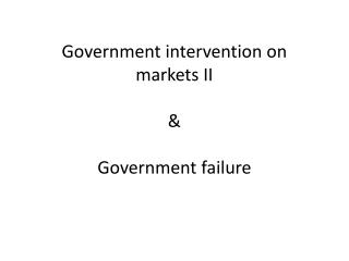 Government intervention on markets II &  Government failure