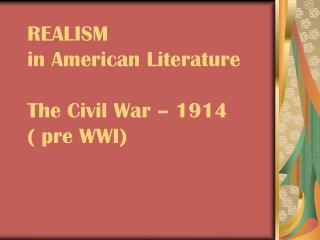 REALISM in American Literature  The Civil War   1914  pre WWI