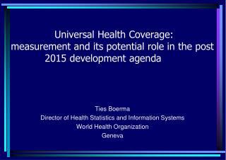 Ties Boerma Director of Health Statistics and Information Systems World Health Organization Geneva