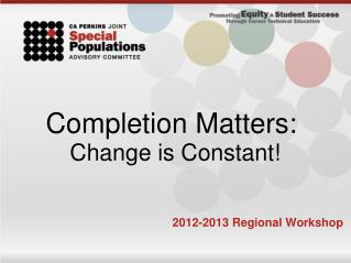Completion Matters:  Change is Constant! 2012-2013 Regional Workshop