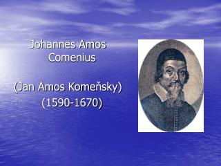 Johannes Amos Comenius (Jan Amos Kome ň sky) (1590-1670)