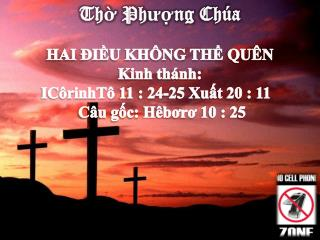 Thờ Phượng Chúa HAI ĐIỀU KHÔNG THỂ  QUÊN Kinh  thánh:  ICôrinhTô  11 : 24-25 Xuất 20 : 11