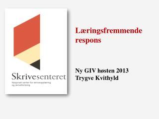 Læringsfremmende respons Ny GIV høsten 2013 Trygve  Kvithyld
