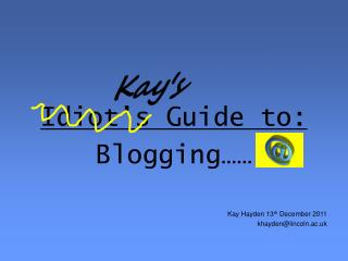 Idiot's Guide to: Blogging…… Kay Hayden 13 th  December 2011 khayden@lincoln.ac.uk