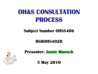 OH&S CONSULTATION PROCESS Subject Number OHSS406 BSBOHS402B Presenter:  Jamie Muench 5 May 2010